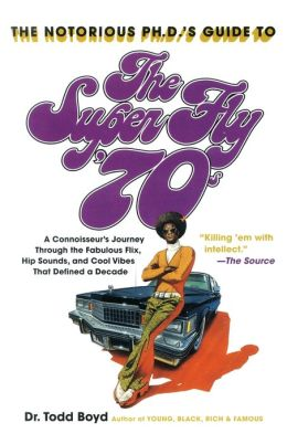 Notorious Phd's Guide to the Super Fly '70s: A Connoisseur's Journey Through the Fabulous Flix, Hip Sounds, and Cool Vibes That Defined a Decade