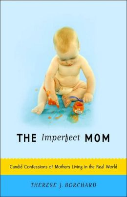 The Imperfect Mom: Candid Confessions of Mothers Living in the Real World