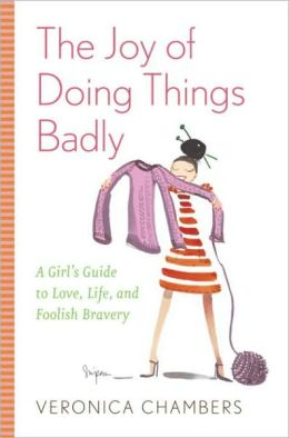 Joy of Doing Things Badly: A Girl's Guide to Love, Life and Foolish Bravery