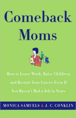 Comeback Moms: How to Leave Work, Raise Children, and Restart Your Career Even if You Haven't Had a Job in Years