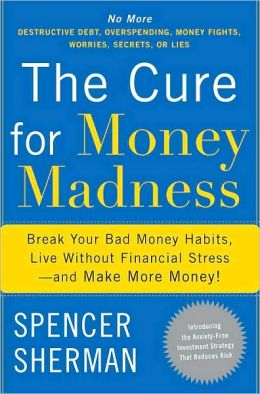 Cure for Money Madness: Break Your Bad Money Habits, Live Without Financial Stress--and Make More Money!