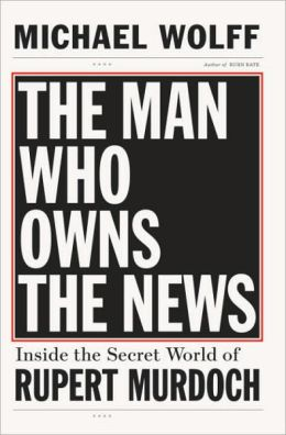 Man Who Owns the News: Inside the Secret World of Rupert Murdoch