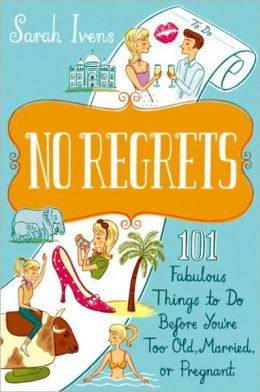 No Regrets: 101 Fabulous Things to Do Before You're Too Old, Married or Pregnant
