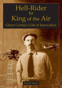 Hell-Rider to King of the Air: Glenn Curtiss' Life of Innovation