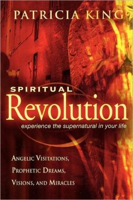 Spiritual Revolution: Experience the Supernatural in Your Life Through Angelic Visitations, Prophetic Dreams, and Miracles