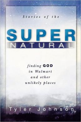 Stories of the Supernatural: Finding God in Walmart and Other Unlikely Places