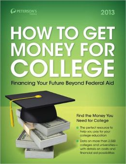 Peterson's How to Get Money for College - Financing Your Future Beyond Federal Aid 2013