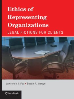 Ethics of Representing Organizations: Legal Fictions for Clients