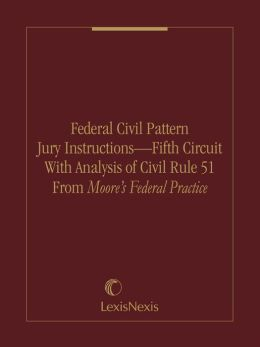 Federal Civil Pattern Jury Instructions – Fifth Circuit With Analysis of Civil Rule 51 From Moore's Federal Practice