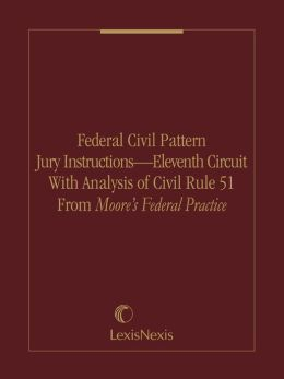 Federal Civil Pattern Jury Instructions - Eleventh Circuit With Analysis of Civil Rule 51 From Moore's Federal Practice
