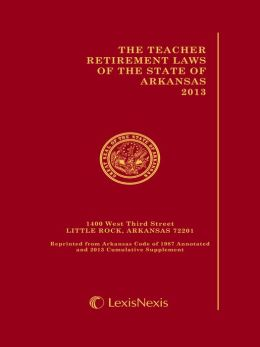 The Teacher Retirement Laws of the State of Arkansas, 2013 Edition