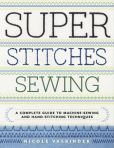 Book Cover Image. Title: Super Stitches Sewing:  A Complete Guide to Machine-Sewing and Hand-Stitching Techniques, Author: Nicole Vasbinder