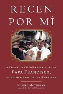 Recen Por Mi: La vida y la vision espiritual del Papa Francisco, el primer papa de las Americas