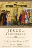 Book Cover Image. Title: Jesus the Bridegroom:  The Greatest Love Story Ever Told, Author: Brant Pitre