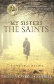 Book Cover Image. Title: My Sisters the Saints:  A Spiritual Memoir, Author: Colleen Carroll Campbell