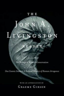 The John A. Livingston Reader: The Fallacy of Wildlife Conservation and One Cosmic Instant - A Natural History of Human Arrogance