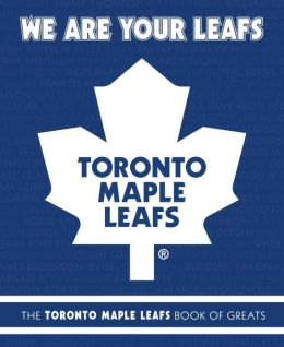 We Are Your Leafs: The Toronto Maple Leafs Book of Greats