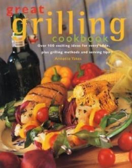 Great Grilling Cookbook: Over 100 exciting ideas for every taste, plus grilling methods and serving tips