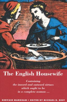 The English Housewife: Containing the Inward and Outward Virtues Which Ought to Be in a Complete Woman