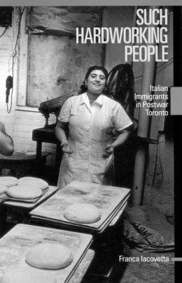 Such Hardworking People: Italian Immigrants in Postwar Toronto