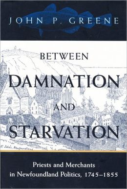 Between Damnation and Starvation: Priests and Merchants in Newfoundland Politics, 1745-1855