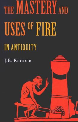 The Mastery and Uses of Fire in Antiquity: A Sourcebook on Ancient Pyrotechnology