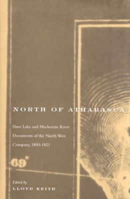 North of Athabasca: Slave Lake and Mackenzie River Documents of the North West Company, 1800-1821