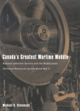 Canada's Greatest Wartime Muddle: National Selective Service and the Mobilization of Human Resources During World War II