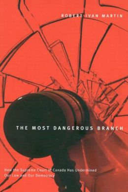 Most Dangerous Branch: How the Supreme Court of Canada Has Undermined Our Law and Our Democracy