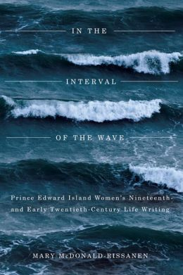 In the Interval of the Wave: Prince Edward Island Women's Nineteenth- and Early Twentieth-Century Life Writing