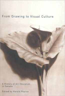 From Drawing to Visual Culture: A History of Art Education in Canada