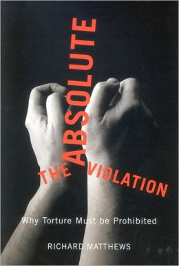The Absolute Violation: Why Torture Must Be Prohibited