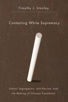 Contesting White Supremacy: School Segregation, Anti-Racism, and the Making of Chinese Canadians