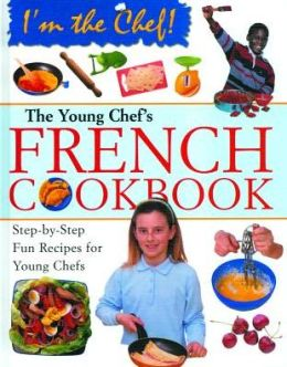 The Young Chef's French Cookbook: Step-by-Step Fun Recipes for Young Chefs