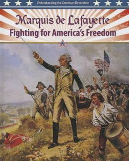 Marquis de Lafayette: Fighting for America's Freedom (Understanding the American Revolution Series)