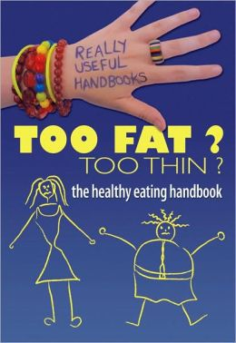 Too Fat? Too Thin? The Healthy Eating Handbook