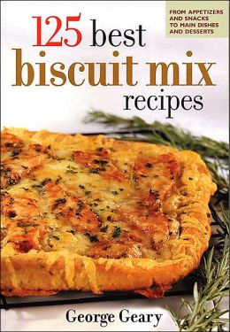 125 Best Biscuit Mix Recipes: From Appetizers to Desserts