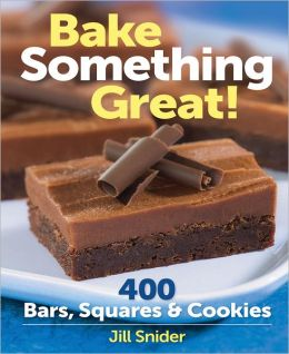 Bake Something Great!: 400 Bars, Squares and Cookies