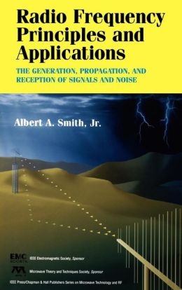Radio Frequency Principles and Applications: The Generation, Propagation, and Reception of Signals and Noise