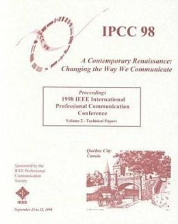 1998 IEEE International Professional Communication Conference; IPCC 98 Proceedings; September 23-25, 1998; Quebec City, Canada: Contemporary Renaissance; Changing the Way We Communicate