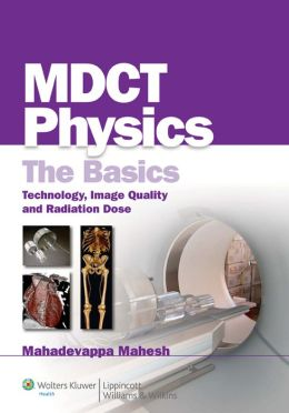 MDCT Physics: The Basics: Technology, Image Quality and Radiation Dose