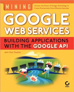 Mining GoogleWeb Services: Building Applications with the GoogleAPI