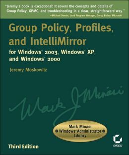 Group Policy, Profiles, and IntelliMirror for Windows 2003, Windows XP, and Windows 2000, Second Edition (Mark Minasi Windows Administrator Library)
