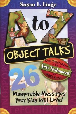 A to Z Object Talks That Teach About the New Testament: 25 Memorable Messages Your Kids Will Love!