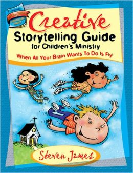 The Creative Storytelling Guide for Children's Ministry: When All Your Brain Wants to Do Is Fly