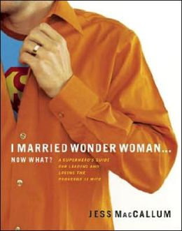I Married Wonder Woman ... Now What?: A Superhero's Guide for Leading and Loving the Proverbs 31 Wife