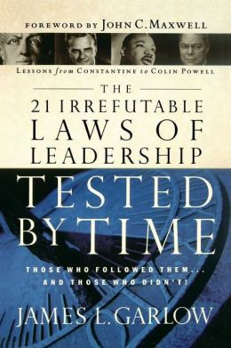 The 21 Irrefutable Laws Of Leadership Tested By Time: Those Who Followed Them...and Those Who Didn't!