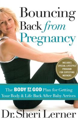 Bouncing Back from Pregnancy: The Body by God Plan for Getting Your Body and Life Back AFter Baby Arrives