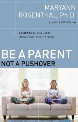 Be a Parent, Not a Pushover: A Guide to Raising Happy, Emotionally Healthy Teens