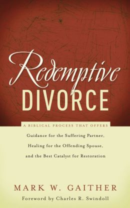 Redemptive Divorce: A Biblical Process that Offers Guidance for the Suffering Partner, Healing for the Offending Spouse, and the Best Catalyst for Restoration